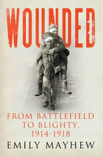 Wounded : From Battlefield to Blighty, 1914-1918 - Emily Mayhew