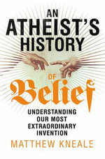 An Atheist's History of Belief : Understanding Our Most Extraordinary Invention - Matthew Kneale