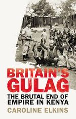 Britain's Gulag : The Brutal End of Empire in Kenya - Caroline Elkins