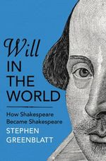 Will in the World : How Shakespeare Became Shakespeare - Stephen Greenblatt