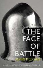 The Face of Battle : A Study of Agincourt, Waterloo and the Somme - John Keegan