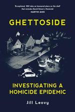 Ghettoside : Investigating a Homicide Epidemic - Jill Leovy