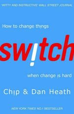 Switch : How To Change Things, When Change is Hard : How to Change Things, When Change is Hard - Chip Heath