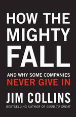 How the Mighty Fall : And Why Some Companies Never Give In - Jim Collins