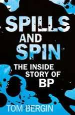 Spills and Spin : The Inside Story of BP - Tom Bergin
