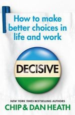 Decisive : How to Make Better Choices in Life and Work - Chip Heath
