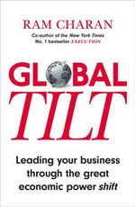 Global Tilt : Leading Your Business Through the Great Economic Power Shift - Ram Charan