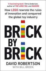 Brick by Brick : How LEGO Rewrote the Rules of Innovation and Conquered the Toy Industry - David Robertson