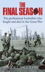 The Final Season : The Footballers Who Fought and Died in the Great War - Nigel McCrery
