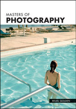 Masters of Photography : A Complete Guide to the Greatest Artists of the Photographic Age - Reuel Golden