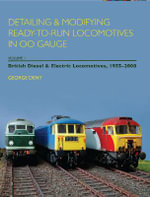 Detailing and Modifying Ready-to-Run Locomotives in 00 Gauge : British Diesel and Electric Locomotives, 1955-2008 v. 1 - George Dent