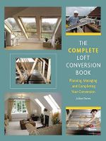 The Complete Loft Conversion Book : Planning, Managing and Completing Your Conversion - Julian Owen
