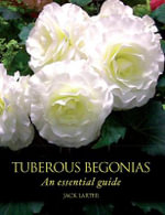 Tuberous Begonias : An Essential Guide - Jack Larter