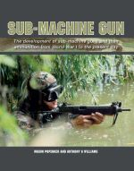 Sub-Machine Gun : The Development of Sub-machine Guns and Their Ammunition from World War 1 to the Present Day - Maxim Popenker