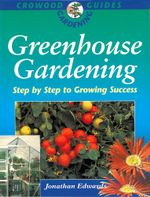 Greenhouse Gardening : Step-By-Step to Growing Success - Jonathan Edwards