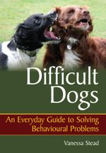 Difficult Dogs : An Everyday Guide to Solving Behavioural Problems - Vanessa Stead