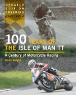 100 Years of the Isle of Man TT : A Century of Motorcycle Racing - Updated Edition Covering 2007 - 2012 - David Wright