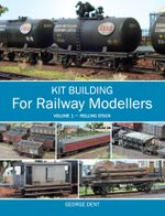 Kit Building for Railway Modellers : Volume 1 - Rolling Stock - George Dent