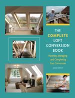 Complete Loft Conversion Book : Planning, Managing and Completing Your Conversion - Julian Owen