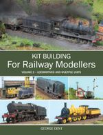 Kit Building for Railway Modellers : Volume 2 - Locomotives and Multiple Units - George Dent