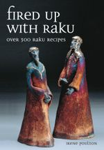 Fired Up With Raku : Over 300 Raku Recipes - Irene Poulton