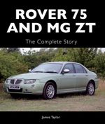 Rover 75 and MG ZT : The Complete Story - James Taylor