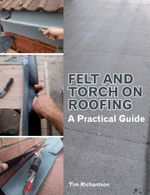 Felt and Torch on Roofing : A Practical Guide - Tim Richardson