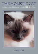 Holistic Cat : A Complete Guide to Natural Health Care - Holly Mash