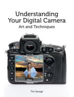 Understanding Your Digital Camera : Art and Techniques - Tim Savage