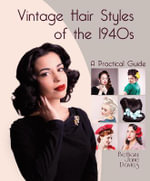 Vintage Hair Styles of the 1940s : A Practical Guide - Bethany Jane Davies