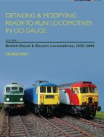 Detailing and Modifying Ready-to-Run Locomotives in 00 Gauge : Volume 1: British Diesel and Electric Locomotives, 1955 - 2008 - George Dent