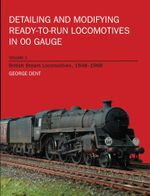 Detailing and Modifying Ready-to-Run Locomotives in 00 Gauge : Volume 2: British Steam Locomotives, 1948-1968 - George Dent