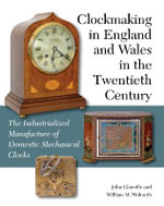 Clockmaking in England and Wales in the Twentieth Century : The Industrialized Manufacture of Domestic Mechanical Clocks - John Glanville
