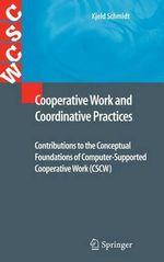 Cooperative Work and Coordinative Practices : Contributions to the Conceptual Foundations of Computer Supported Cooperative Work :  Contributions to the Conceptual Foundations of Computer Supported Cooperative Work - Kjeld Schmidt