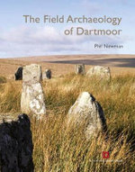 The Field Archaeology of Dartmoor : Literature, Lore and Landscape - Phil Newman
