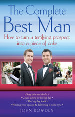 The Complete Best Man : How to Turn a Terrifying Prospect into a Piece of Cake - John Bowden