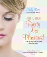 How To Look Pretty Not Plastered : A Step-by Step Make-up Guide to Looking Great! - Emily Rose