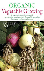 Organic Vegetable Growing : A Practical, Authoritative Guide to Producing Nutritious and Flavourful Vegetables from Your Garden or Allotment - Robert Milne