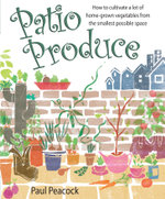 Patio Produce : How to Cultivate a Lot of Home-grown Vegetables from the Smallest Possible Space - Paul Peacock