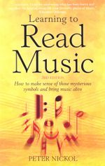 Learning To Read Music 3rd Edition : How to make sense of those mysterious symbols and bring music alive - Peter Nickol