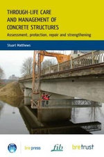 Through-Life Care and Management of Concrete Structures : Assessment, Protection, Repair and Strengthening - Stuart Matthews