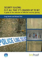 Security Glazing: Is it All That it's Cracked Up to Be? : A Guide to the Selection of Effective Security Glazing - Craig Devine