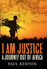 I am Justice : A Journey Out of Africa - Paul Kenyon