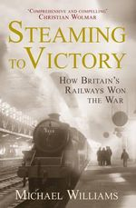 Steaming to Victory : How Britain's Railways Won the War - Michael Williams