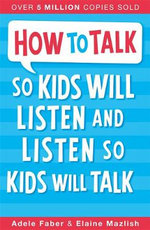 How to Talk to Kids So Kids Will Listen and Listen So Kids Will Talk - Adele Faber