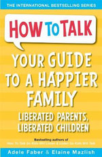 Your Guide to A Happier Family : Liberated Parents, Liberated Children - Adele Faber