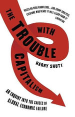 The Trouble with Capitalism : An Enquiry into the Causes of Global Economic Failure - Harry Shutt