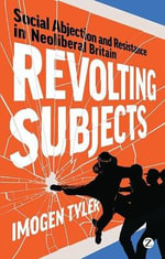 Revolting Subjects : Social Abjection and Resistance in Neoliberal Britain - Imogen Tyler