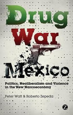 Drug War Mexico : Politics, Neoliberalism and Violence in the New Narcoeconomy - Peter Watt