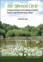 The Silwood Circle : a History of Ecology and the Making of Scientific Careers in Late Twentieth-century Britain - Hannah Gay